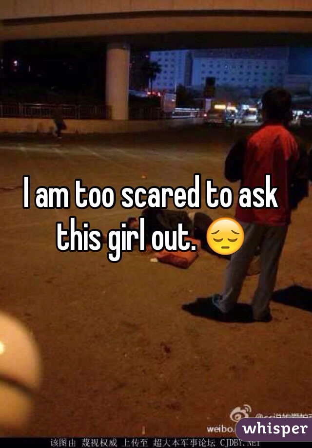I am too scared to ask this girl out. 😔
