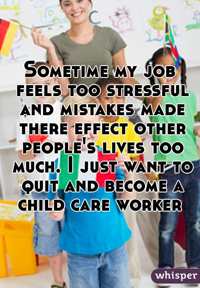 Sometime my job feels too stressful and mistakes made there effect other people's lives too much. I just want to quit and become a child care worker