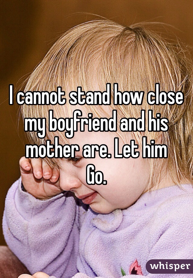 I cannot stand how close my boyfriend and his mother are. Let him Go.