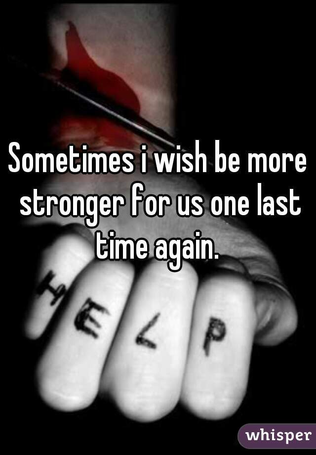 Sometimes i wish be more stronger for us one last time again.
