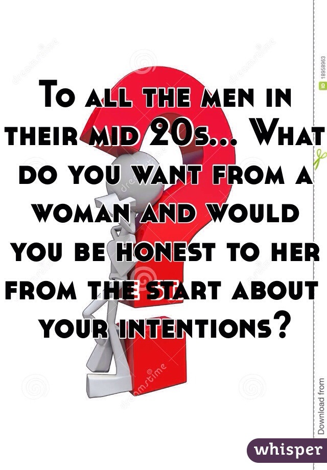 To all the men in their mid 20s... What do you want from a woman and would you be honest to her from the start about your intentions?