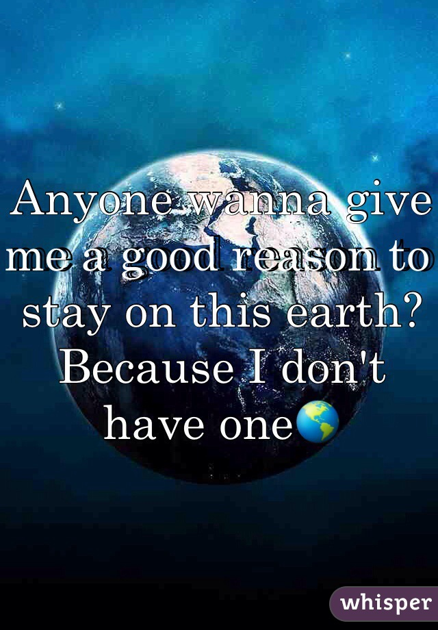 Anyone wanna give me a good reason to stay on this earth? Because I don't have one🌎