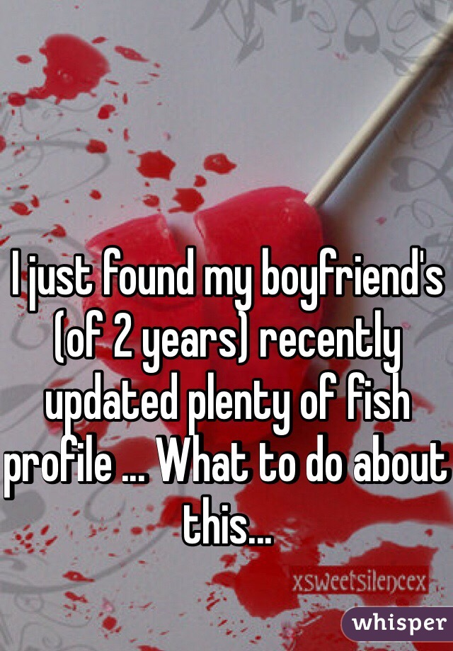 I just found my boyfriend's (of 2 years) recently updated plenty of fish profile ... What to do about this...