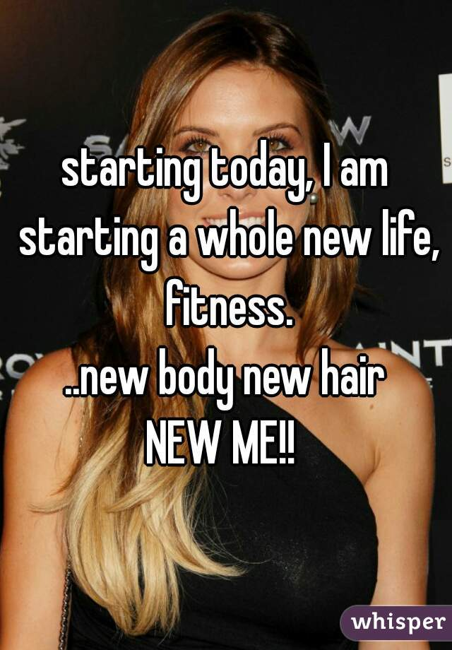 starting today, I am starting a whole new life, fitness. ..new body new hair NEW ME!!