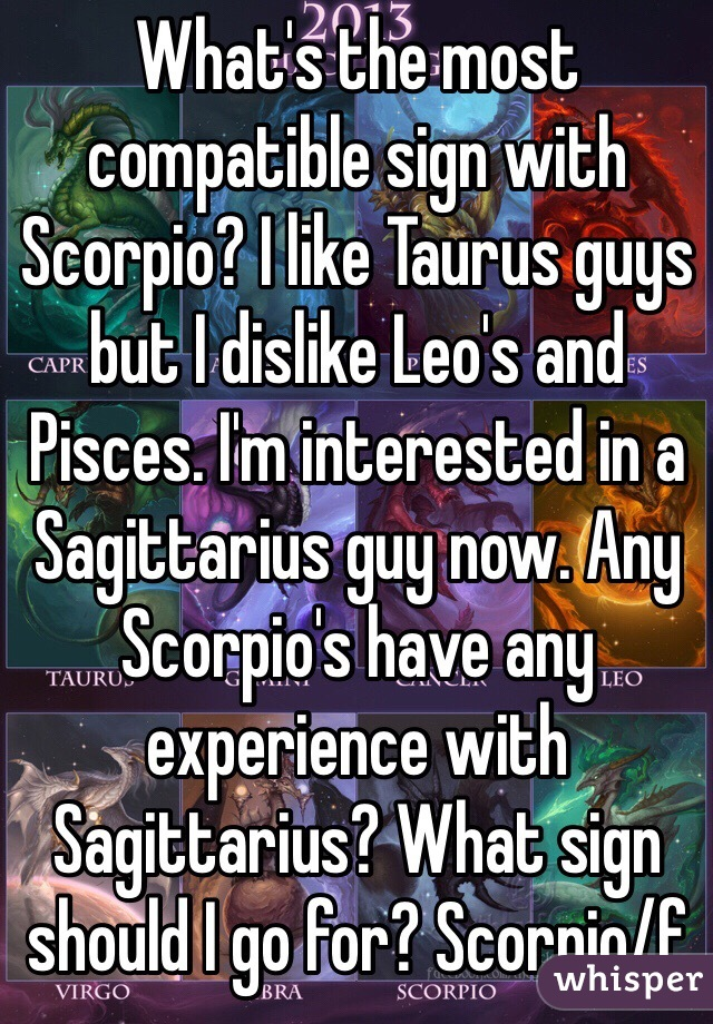 What's the most compatible sign with Scorpio? I like Taurus guys but I dislike Leo's and Pisces. I'm interested in a Sagittarius guy now. Any Scorpio's have any experience with Sagittarius? What sign should I go for? Scorpio/f