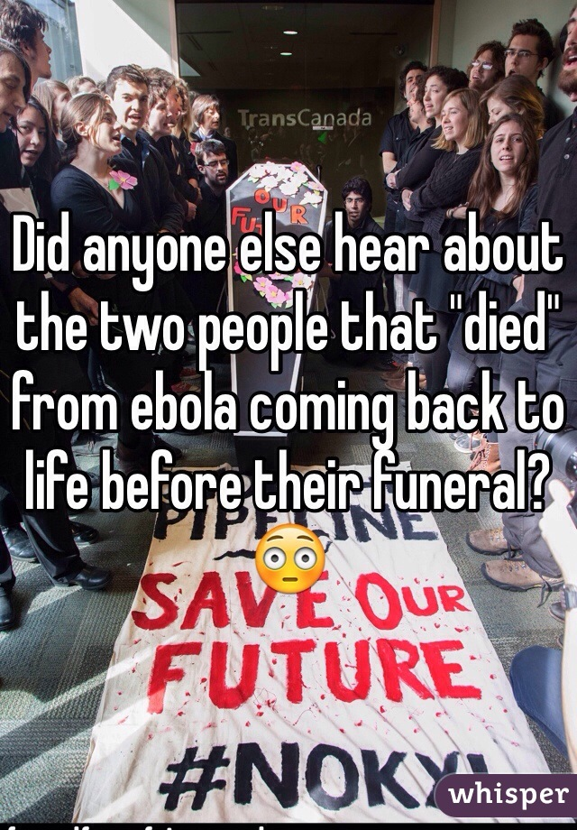 """Did anyone else hear about the two people that """"died"""" from ebola coming back to life before their funeral? 😳"""