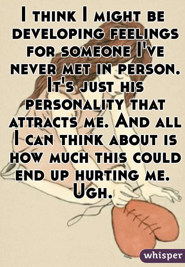 I think I might be developing feelings for someone I've never met in person. It's just his personality that attracts me. And all I can think about is how much this could end up hurting me.  Ugh.