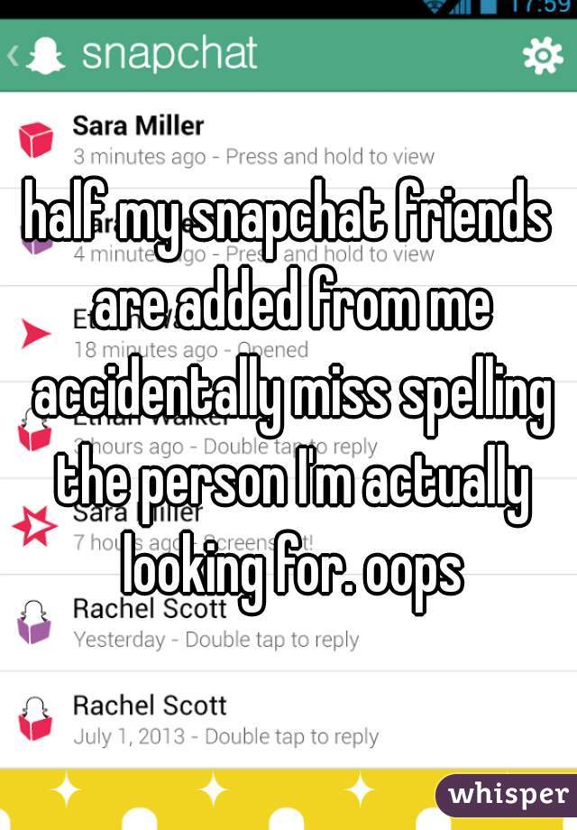 half my snapchat friends are added from me accidentally miss spelling the person I'm actually looking for. oops