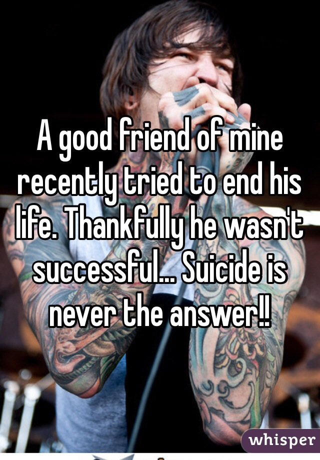 A good friend of mine recently tried to end his life. Thankfully he wasn't successful... Suicide is never the answer!!