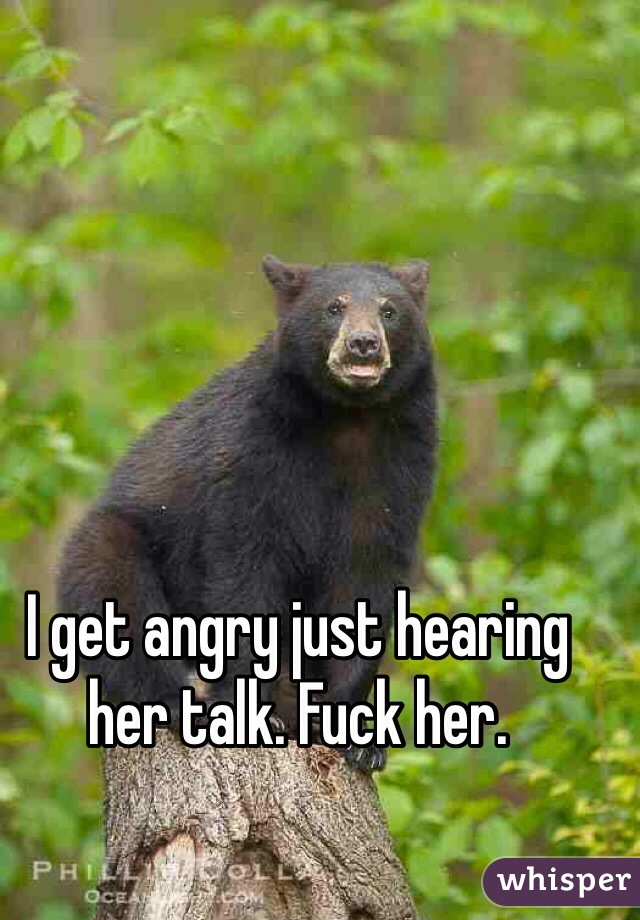 I get angry just hearing her talk. Fuck her.