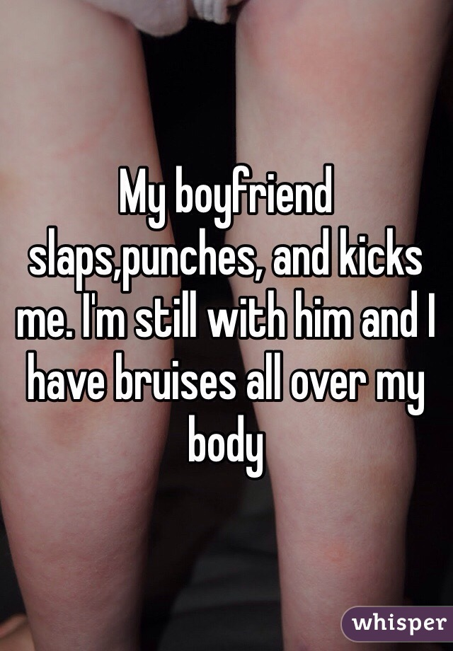 My boyfriend slaps,punches, and kicks me. I'm still with him and I have bruises all over my body