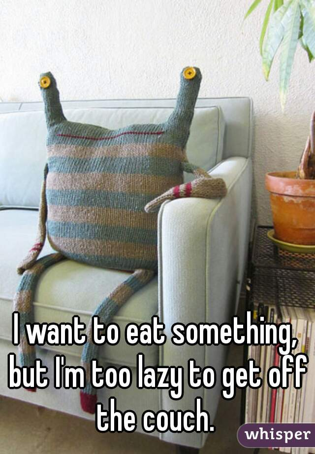 I want to eat something, but I'm too lazy to get off the couch.