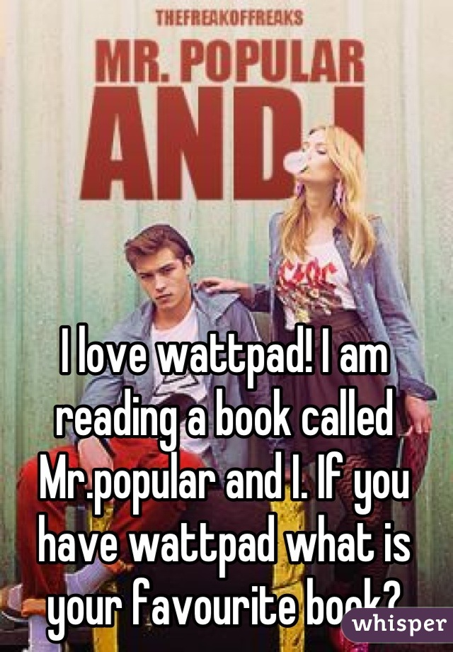 I love wattpad! I am reading a book called Mr.popular and I. If you have wattpad what is your favourite book?