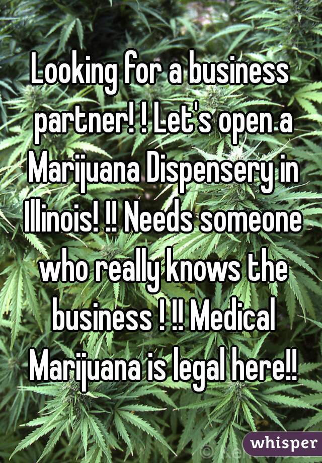 Looking for a business partner! ! Let's open a Marijuana Dispensery in Illinois! !! Needs someone who really knows the business ! !! Medical Marijuana is legal here!!