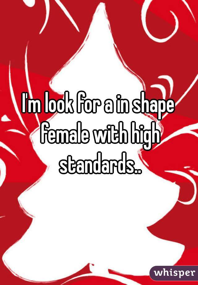 I'm look for a in shape female with high standards..