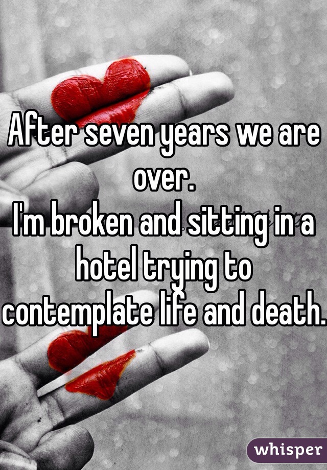 After seven years we are over. I'm broken and sitting in a hotel trying to contemplate life and death.