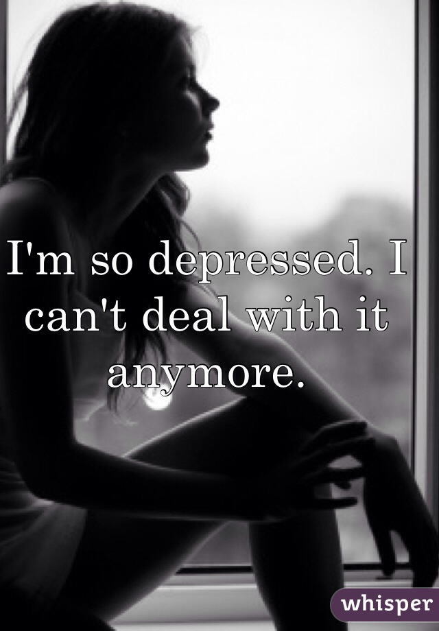I'm so depressed. I can't deal with it anymore.
