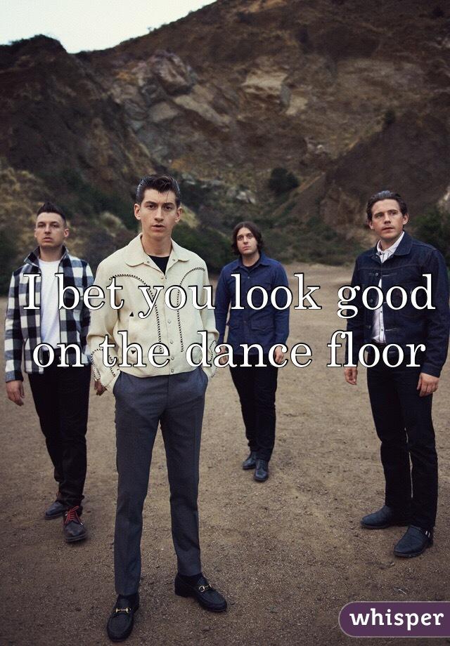 I bet you look good on the dance floor