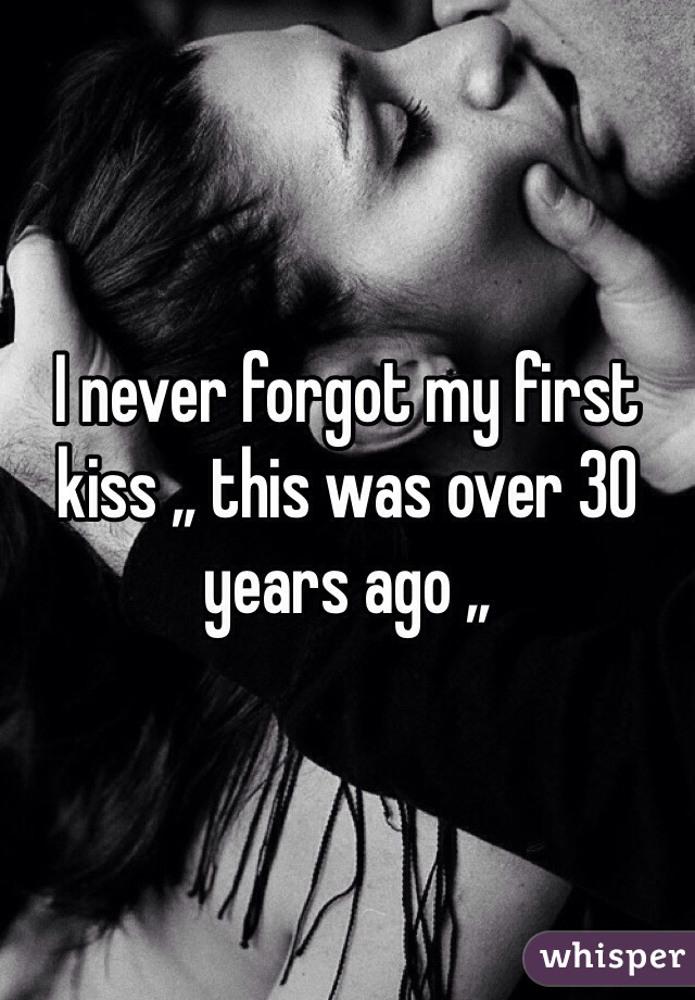 I never forgot my first kiss ,, this was over 30 years ago ,,