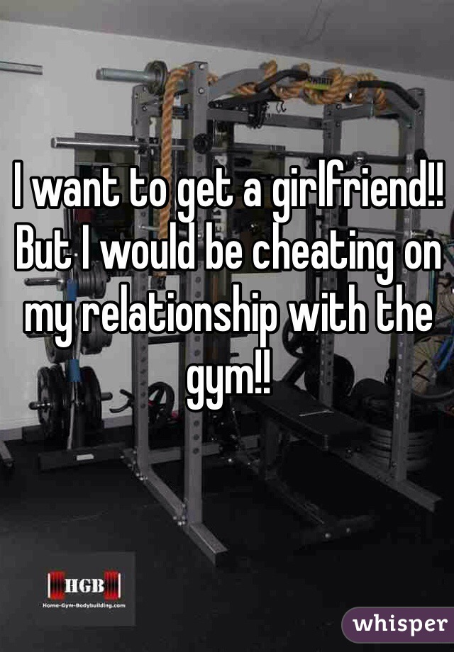 I want to get a girlfriend!!  But I would be cheating on my relationship with the gym!!