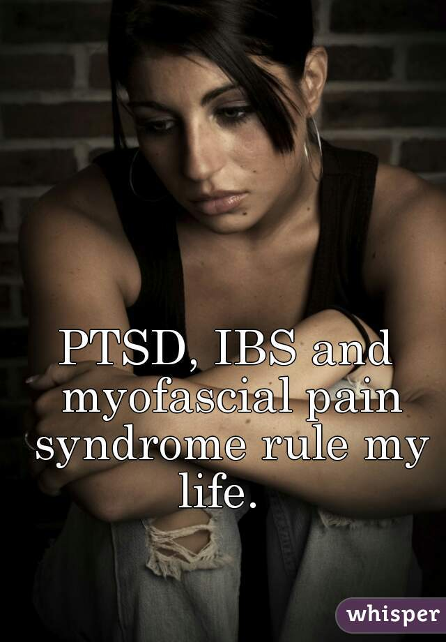 PTSD, IBS and myofascial pain syndrome rule my life.