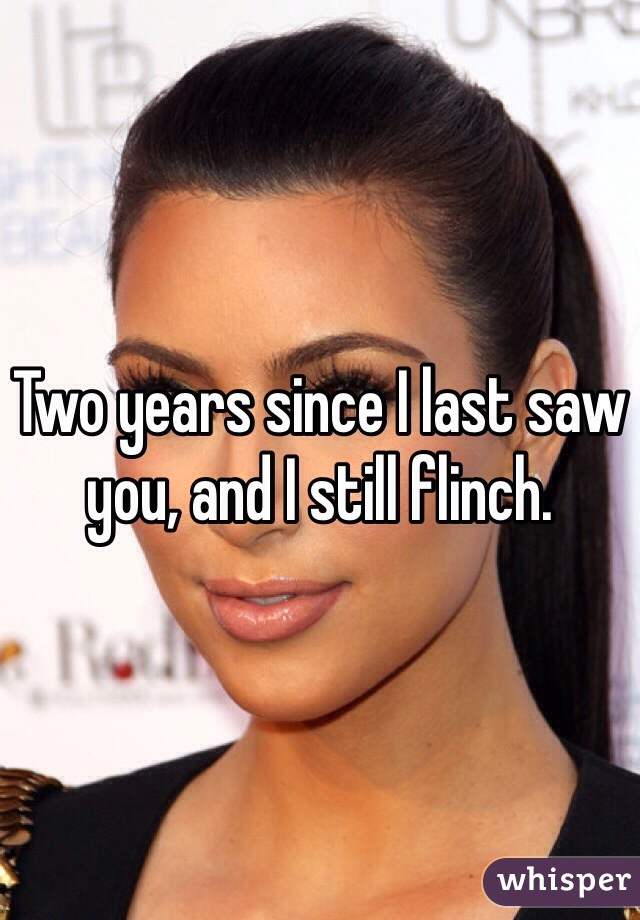 Two years since I last saw you, and I still flinch.