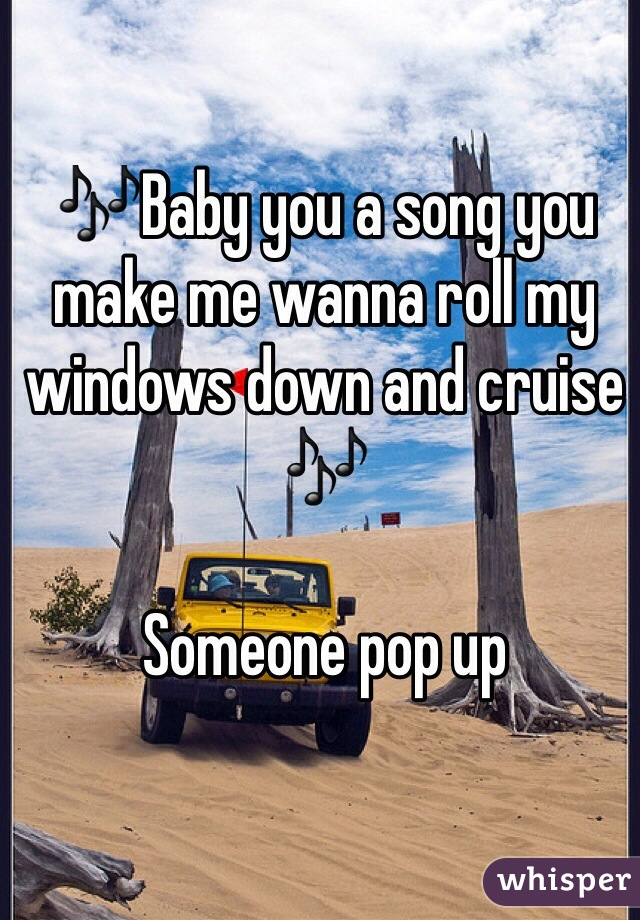 🎶Baby you a song you make me wanna roll my windows down and cruise 🎶  Someone pop up