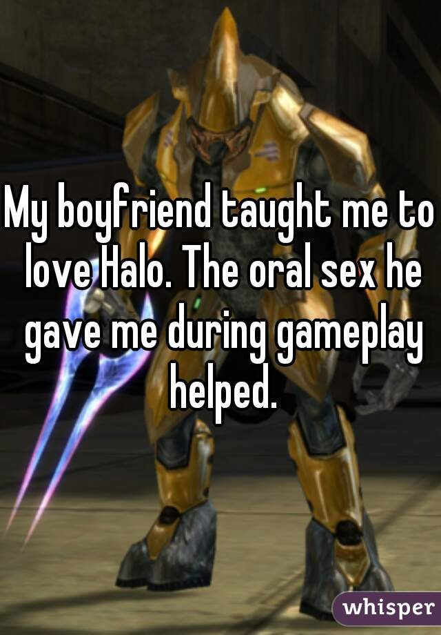 My boyfriend taught me to love Halo. The oral sex he gave me during gameplay helped.