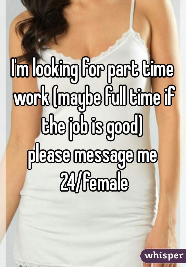 I'm looking for part time work (maybe full time if the job is good)  please message me 24/female
