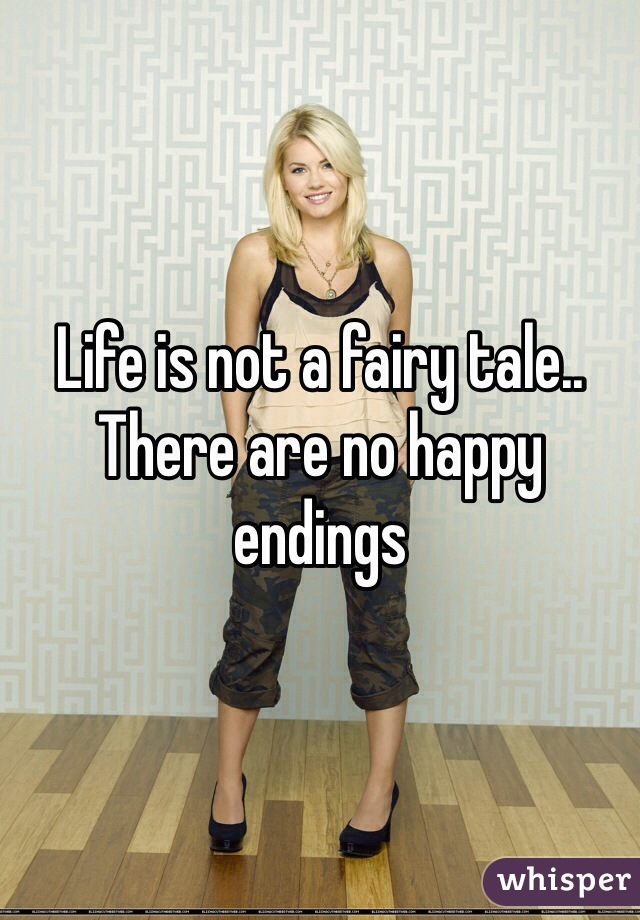 Life is not a fairy tale.. There are no happy endings