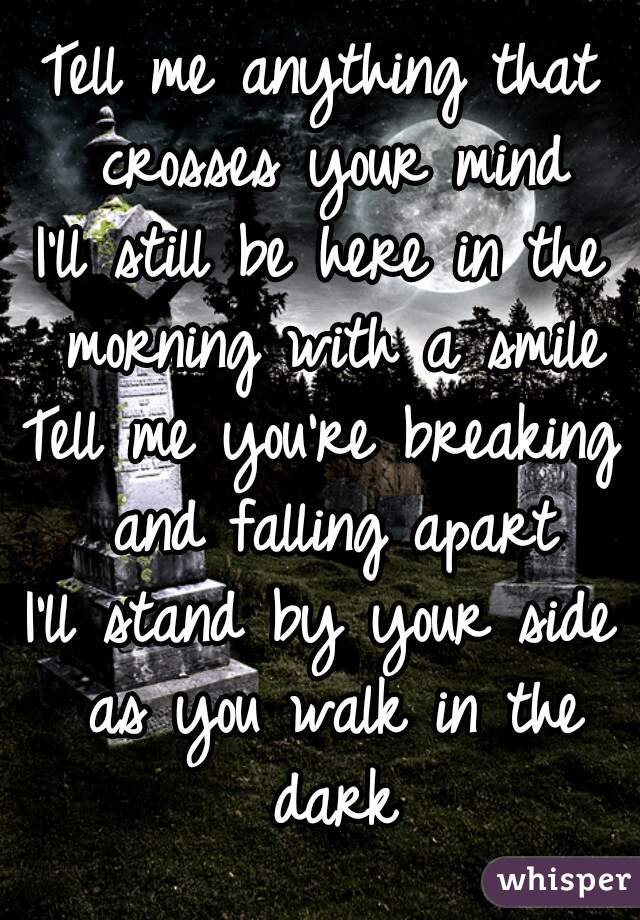 Tell me anything that crosses your mind I'll still be here in the morning with a smile Tell me you're breaking and falling apart I'll stand by your side as you walk in the dark