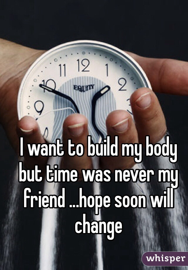 I want to build my body but time was never my friend ...hope soon will change