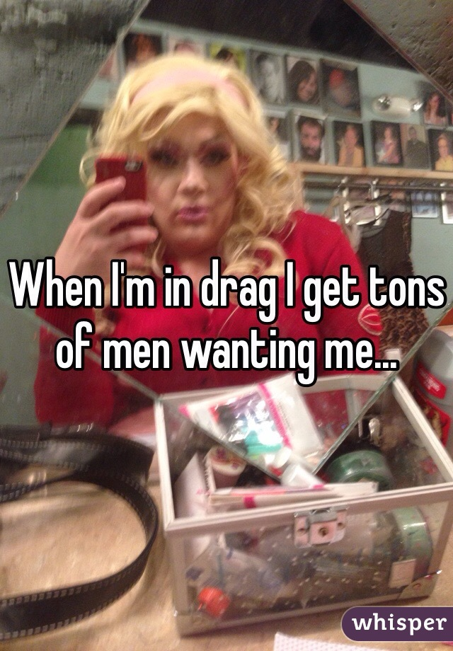 When I'm in drag I get tons of men wanting me...