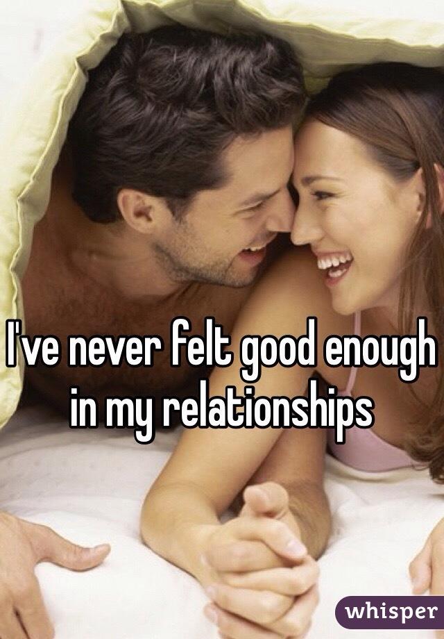 I've never felt good enough in my relationships