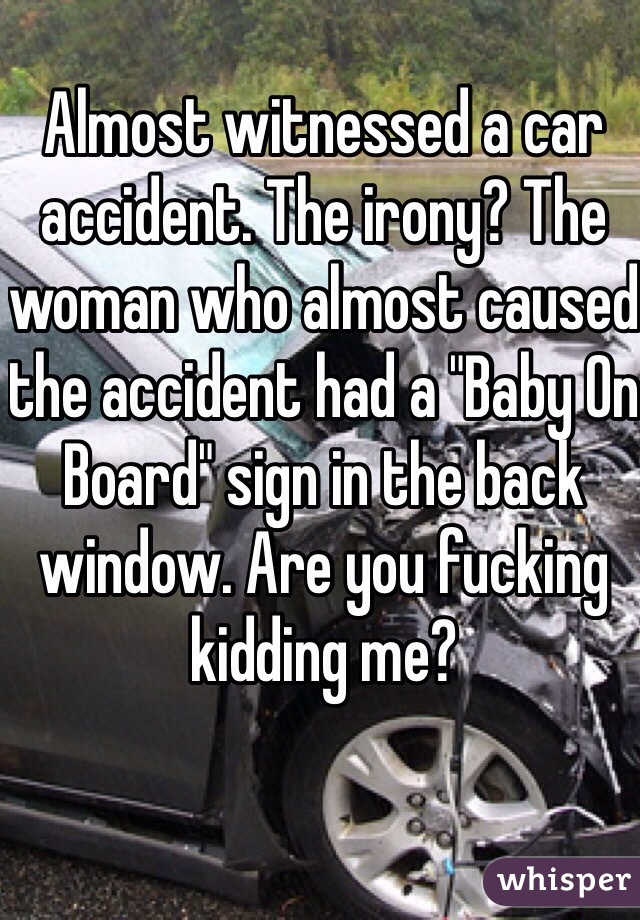 """Almost witnessed a car accident. The irony? The woman who almost caused the accident had a """"Baby On Board"""" sign in the back window. Are you fucking kidding me?"""