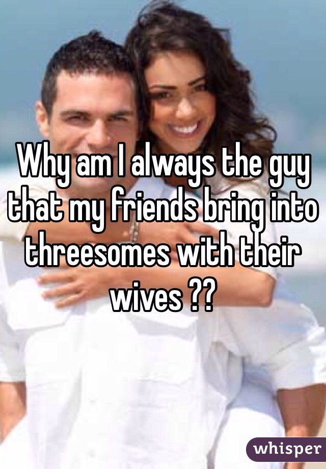 Why am I always the guy that my friends bring into threesomes with their wives ??