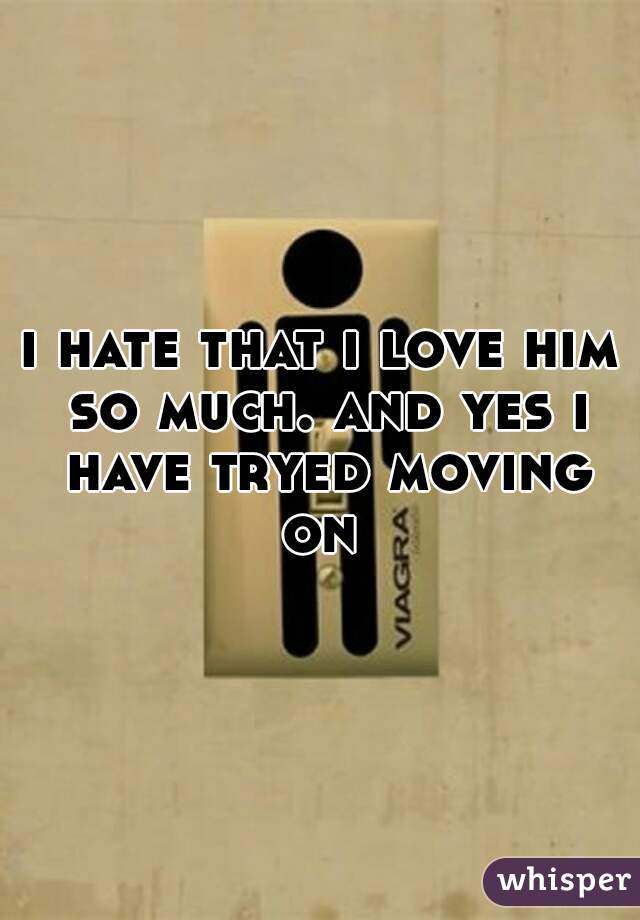 i hate that i love him so much. and yes i have tryed moving on