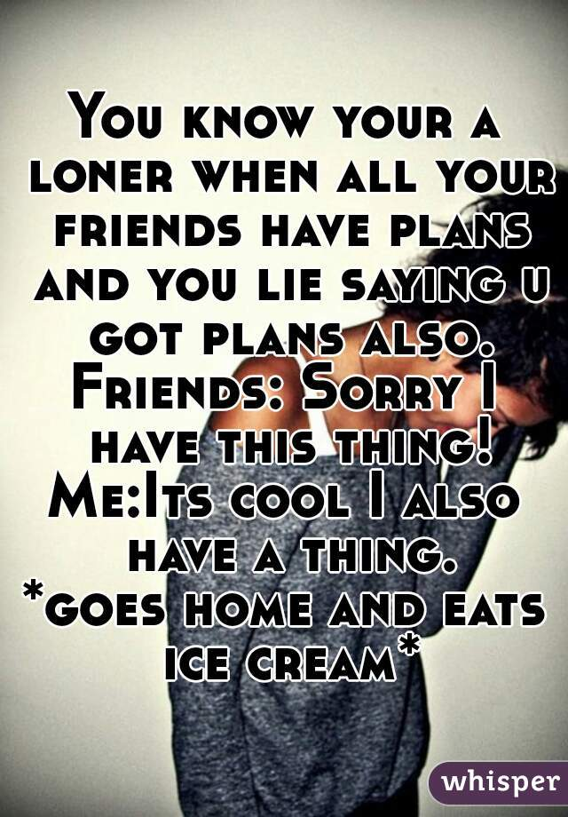 You know your a loner when all your friends have plans and you lie saying u got plans also. Friends: Sorry I have this thing! Me:Its cool I also have a thing. *goes home and eats ice cream*