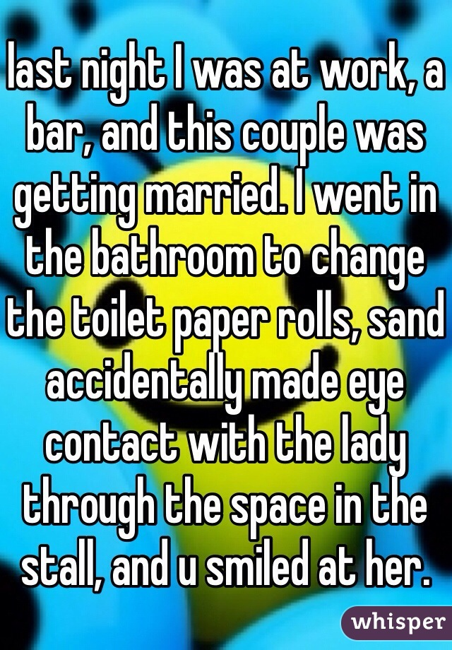last night I was at work, a bar, and this couple was getting married. I went in the bathroom to change the toilet paper rolls, sand accidentally made eye contact with the lady through the space in the stall, and u smiled at her.