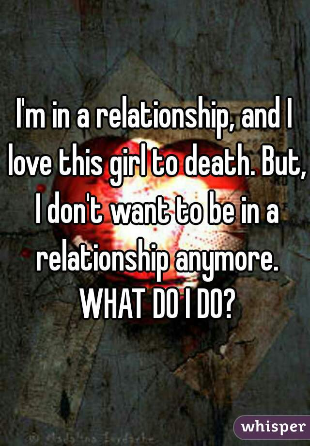 I'm in a relationship, and I love this girl to death. But, I don't want to be in a relationship anymore. WHAT DO I DO?