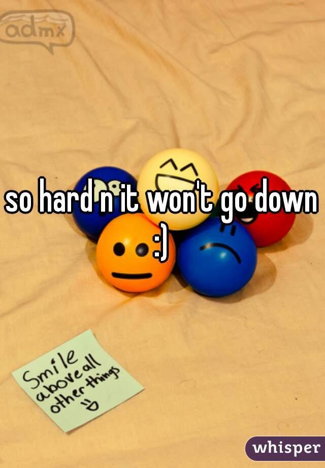 so hard n it won't go down :)