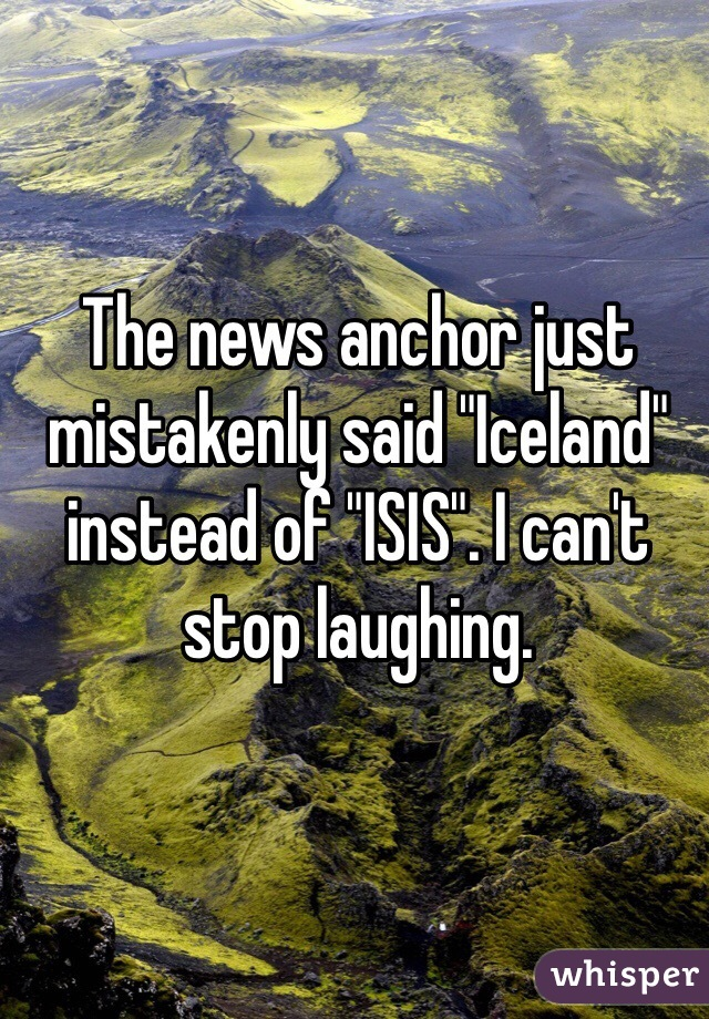 """The news anchor just mistakenly said """"Iceland"""" instead of """"ISIS"""". I can't stop laughing."""