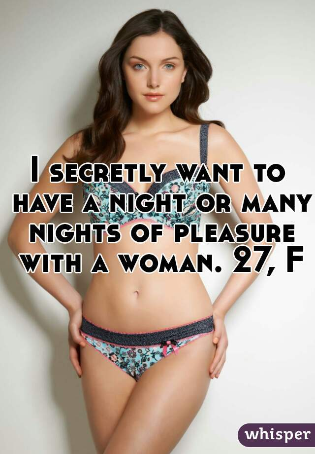 I secretly want to have a night or many nights of pleasure with a woman. 27, F
