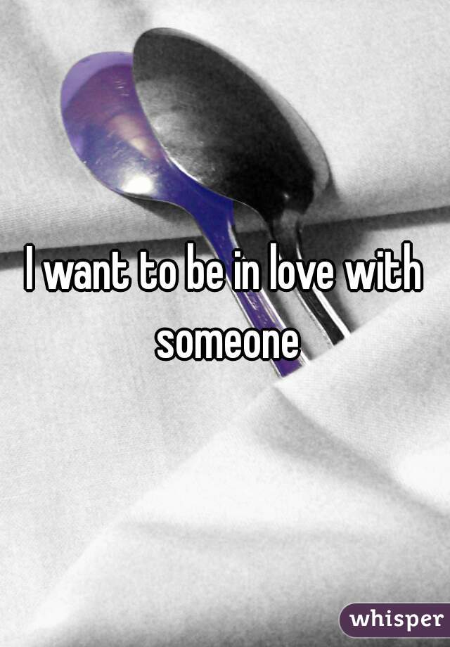 I want to be in love with someone