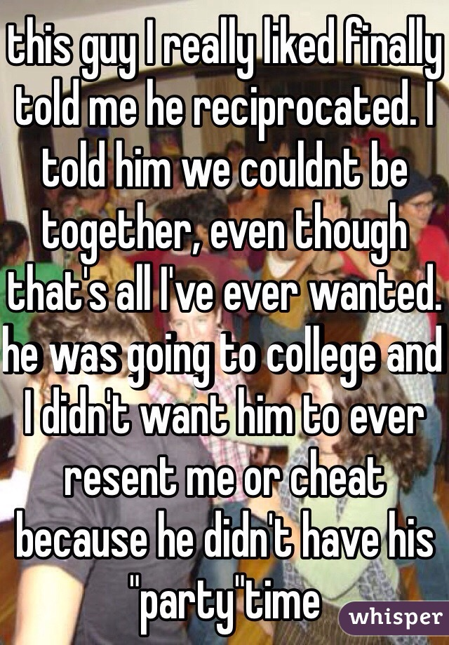 """this guy I really liked finally told me he reciprocated. I told him we couldnt be together, even though that's all I've ever wanted. he was going to college and I didn't want him to ever resent me or cheat because he didn't have his """"party""""time"""
