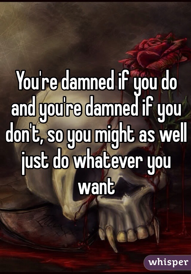 You're damned if you do and you're damned if you don't, so you might as well just do whatever you want