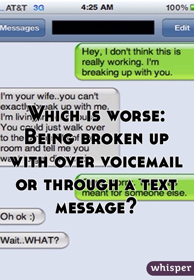 Which is worse: Being broken up with over voicemail  or through a text message?