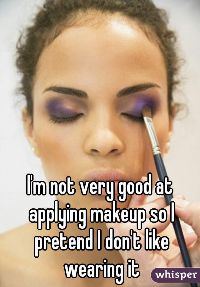 I'm not very good at applying makeup so I pretend I don't like wearing it