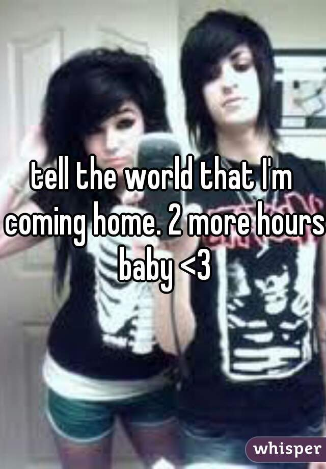 tell the world that I'm coming home. 2 more hours baby <3