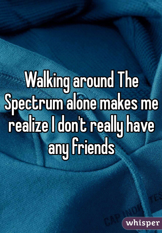 Walking around The Spectrum alone makes me realize I don't really have any friends